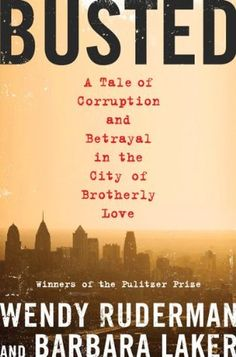 Busted: A Tale of Corruption and Betrayal in the City of Brotherly Love by Wendy Ruderman & Barbara Laker