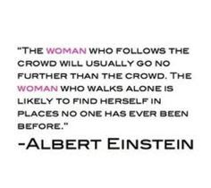 """The woman who follows the crowd…"" ~ Albert Einstein"