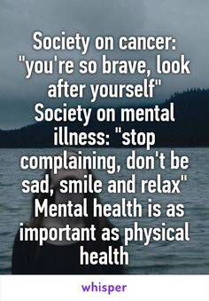 """Society on cancer: """"you're so brave, look after yourself"""" Society on mental illness: """"stop complaining, don't be sad, smile and relax"""" Mental health is as important as physical health"""