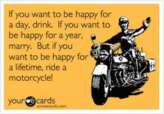If you want to be happy for a day, drink. If you want to be happy for a year, marry. But if you want to be happy for a lifetime, ride a motorcycle!