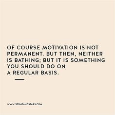 Motivation will die, so you constantly have to pick yourself up.