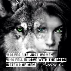 Wolves are just women who fell in love with the moon insted of men.
