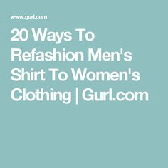 20 Ways To Refashion Men's Shirt To Women's Clothing | Gurl.com