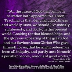 """""""For the grace of God that bringeth salvation hath appeared to all men, Teaching us that, denying ungodliness and worldly lusts, we should live soberly, righteously, and godly, in this present world; Looking for that blessed hope, and the glorious appearing of the great God and our Saviour Jesus Christ; Who gave himself for us, that he might redeem us from all iniquity, and purify unto himself a peculiar people, zealous of good works."""" Titus 2:11-14 KJV  ✞Grace and peace in Christ!"""