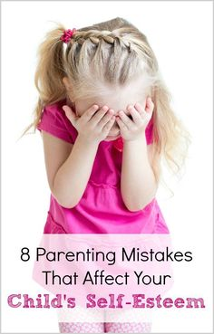 Are you unintentionally making one of these 8 parenting mistakes that negatively affect your child's self-esteem?