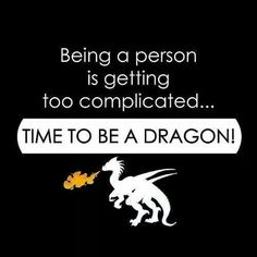TIME TO BE A DRAGON!!! RAWR!!