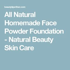 All Natural Homemade Face Powder Foundation - Natural Beauty Skin Care