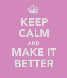 Keep calm and MAKE IT BETTER