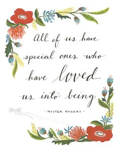 "Rogers Quote with Floral Detail Print ""All of us have special ones who have loved us into being."" - Mister Rogers - ""All of us have special ones who have loved us into being. Quotable Quotes, Wisdom Quotes, Life Quotes, Hero Quotes, Respect Quotes, Cute Love Quotes, Love Quotes For Him, Mr Rodgers, Mr Rogers Quote"