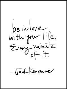 Be in love with your life. Every minute of it. Jack Kerouac