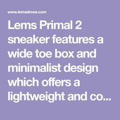 Lems Primal 2 sneaker features a wide toe box and minimalist design which offers a lightweight and comfortable experience. Shop Now >
