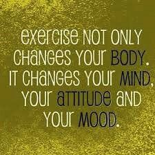 """Exercise not only changes your body, but it changes your mind, your attitude, and your mood."""