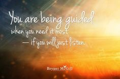 You are being guided when you need it most ~ if you will just listen. -Bryant McGill