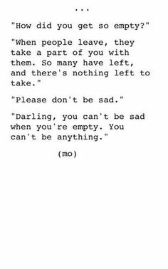 I don't know how to be sad anymore. In fact I wish I could go back to sad. At least sad was an emotion. Sad was something. Now this is what I have left. Quotes To Live By, Love Quotes, Inspirational Quotes, Being Sad Quotes, Dont Leave Me Quotes, People Leaving Quotes, Feeling Empty Quotes, Sad Quotes That Make You Cry, Sad Girl Quotes