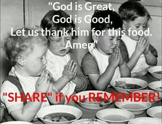 """""""God is Good, God is Great, Let us thank him for our food. Amen (Was how we said it)"""