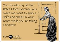 #Confession: You should stay at the Bates Motel because you make me want to grab a knife and sneak in your room while you're taking a shower.