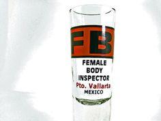 "FBI ""Female Body Inspector"" Puerto Vallarta, Jalisco, Mexico Shot Glass - FOR SALE HERE --> http://www.ebay.com/sch/pealfaro/m.html?_nkw=&_armrs=1&_ipg=&_from="