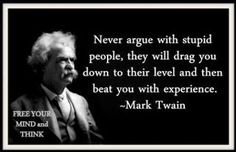 Never argue with stupid people - Mark Twain