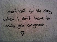 The day when I don't have to miss you anymore is when I'll finally be happy. <3