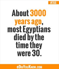 About 3000 years ago, most Egyptians died by the time they were 30. http://edidyouknow.com/did-you-know-766/