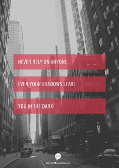 never rely on anyone, even your shadows leave you in the dark
