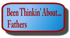 Ramblings...Essays and Such...: Been Thinkin' About…Fathers