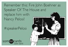 Remember this: Fire John Boehner as Speaker Of The House and replace him with Nancy Pelosi! #speakerPelosi. #JohnBoehner