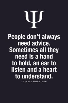 People don't always need advice. Sometimes all they need is a hand to hold, an ear to listen and a heart to understand. Psychology Says, Psychology Fun Facts, Psychology Quotes, Great Quotes, Quotes To Live By, Me Quotes, Motivational Quotes, Inspirational Quotes, Faith Quotes