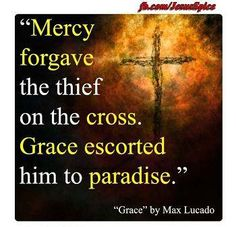 ~~Max Lucado {praise You Lord!}  Mercy forgave the thief on the cross, Grace escorted him to paradise