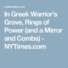 In Greek Warrior's Grave, Rings of Power (and a Mirror and Combs) - NYTimes.com