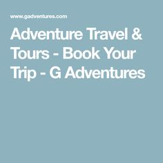 Adventure Travel & Tours - Book Your Trip - G Adventures