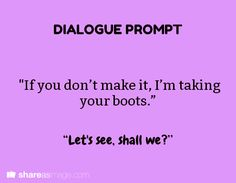 "Dialogue Prompt || ""If you don't make it, I'm taking your boots."" ""Let's see, shall we?"""