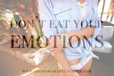 trust this, if you eat your emotions then i promise you will gain tons of weight!