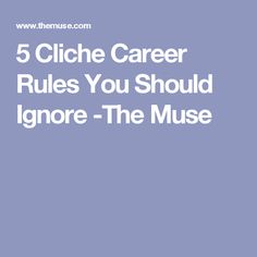 5 Cliche Career Rules You Should Ignore -The Muse