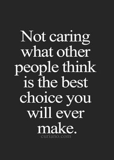 Don't care about what they think! Do what's best for you because in the end it's your life, not theirs. Don't waste another precious minute of it stressing about what others may or may not think about you. If their opinions don't feed you, finance you, or fulfill you, then they don't matter.