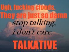 stop talking, clouds!!!
