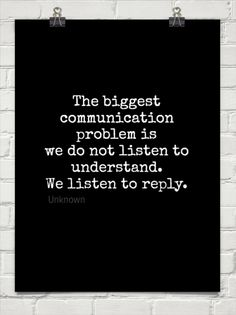 The biggest communication problem is we do not listen to understand. we listen to reply. by Unknown #91029