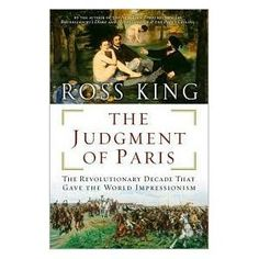 """""""The Judgment of Paris,"""" by Ross King. Hardly know anything about Impressionism--really curious"""