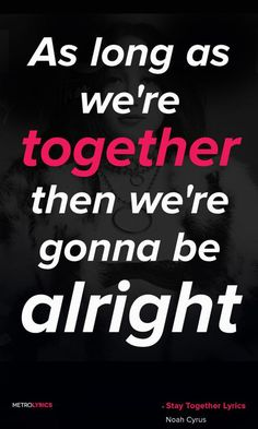 """""""As long as we're together then we're gonna be alright."""""""