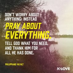 Pray about everything! Phil 4:6 www.klove.com/verse