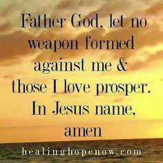 Father God, let no weapon formed against me & those I love prosper. In Jesus name, amen.