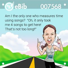 Running Humor #145 Am I the only one who measures time using songs? Oh, it only took me 4 songs to get here. That's not too long.