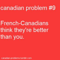 Canadian Problems..I am French Canadian! Well half...
