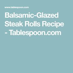Balsamic-Glazed Steak Rolls Recipe - Tablespoon.com