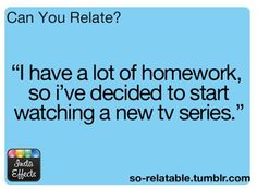 "Relatable posts: ""I have a lot of homework, so I've decide to start watching a new TV series."""
