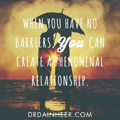 When you have no barriers, you can create a PHENOMENAL relationship. http://www.drdainheer.com