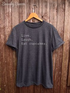 Live Laugh Eat Cupcakes T shirt - funny shirts, cupcakes print, baking gifts, womens t shirts, graphic tees, text tshirts, cute t shirt by SneakyBaconTees on Etsy https://www.etsy.com/listing/253623728/live-laugh-eat-cupcakes-t-shirt-funny