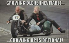 Ride your motorcycle! Growing old is inevitable... Growing up is optional!