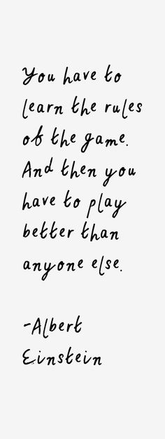 """""""You have to learn the rules of the game. And then you have to play better than anyone else."""" 