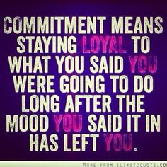 """""""Commitment means staying loyal to what you said you were going to do long after the mood you said it in has left you."""" #loyalty #quote"""